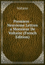 Premiere -Neuvieme Lettres a Monsieur De Voltaire (French Edition)