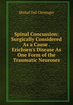 Spinal Concussion: Surgically Considered As a Cause . Erichsen`s Disease As One Form of the Traumatic Neuroses