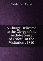 A Charge Delivered to the Clergy of the Archdeaconry of Oxford, at the Visitation . 1840