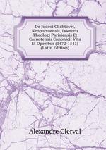 De Judoci Clichtovei, Neoportuensis, Doctoris Theologi Parisiensis Et Carnotensis Canonici: Vita Et Operibus (1472-1543) (Latin Edition)