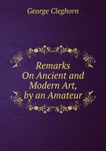 Remarks On Ancient and Modern Art, by an Amateur
