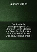 Der Spanische Erbfolgekrieg Und Der Churfrst Joseph Clemens Von Cln: Aus Gedruckten Und Handschriftlichen Quellen (German Edition)