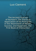 The Ancient Science of Numbers: The Practical Application of Its Principles in the Attainment of Health, Success, and Happiness. the First Book of Instruction