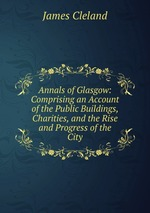 Annals of Glasgow: Comprising an Account of the Public Buildings, Charities, and the Rise and Progress of the City