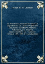 Le Personnel Concordataire Dans Le Dpartement De L`allier: D`aprs Les Documents Indits Des Archives Nationales, Des Archives Dpartementales De . Clermont-Ferrand, 1801-1803 (French Edition)