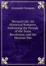 Bernard Lile: An Historical Romance, Embracing the Periods of the Texas Revolution, and the Mexican War