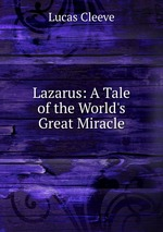 Lazarus: A Tale of the World`s Great Miracle