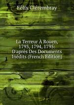 La Terreur Rouen, 1793, 1794, 1795: D`aprs Des Documents Indits (French Edition)