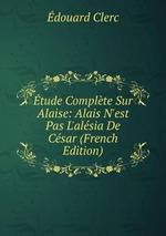 tude Complte Sur Alaise: Alais N`est Pas L`alsia De Csar (French Edition)