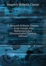 D. Heinrich Wilhelm Clemms .: Erste Grnde Aller Mathematischen Wissenschaften (German Edition)