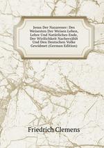 Jesus Der Nazarener: Des Weisesten Der Weisen Leben, Lehre Und Natrliches Ende, Der Wirilichkeit Nacherzhlt Und Den Deutschen Volke Gewidmet (German Edition)