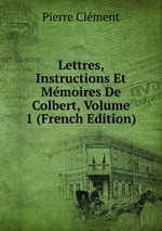 Lettres, Instructions Et Mmoires De Colbert, Volume 1 (French Edition)