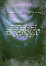 Observations Critiques, Sur La Nouvelle Traduction En Vers Franois Des Gorgiques De Virigile Of J. Delille, Et Sur Les Pomes Des Saisons, De La . Sur Le Pome De Psych (French Edition)