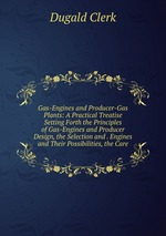 Gas-Engines and Producer-Gas Plants: A Practical Treatise Setting Forth the Principles of Gas-Engines and Producer Design, the Selection and . Engines and Their Possibilities, the Care