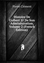 Histoire De Colbert Et De Son Administration, Volume 2 (French Edition)