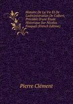 Histoire De La Vie Et De L`administration De Colbert, Prcde D`une tude Historique Sur Nicolas Fouquet (French Edition)