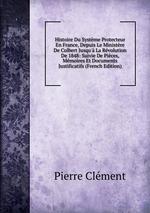 Histoire Du Systme Protecteur En France, Depuis Le Ministre De Colbert Jusqu` La Rvolution De 1848: Suivie De Pices, Mmoires Et Documents Justificatifs (French Edition)