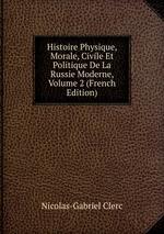 Histoire Physique, Morale, Civile Et Politique De La Russie Moderne, Volume 2 (French Edition)