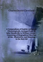 A Compendium of English Literature: Chronologically Arranged from Sir John Mandeville to William Cowper : Consisting of Biographical Sketches of the . Illustrative, and Directing to the Best Edi