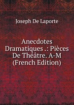 Anecdotes Dramatiques .: Pices De Thtre. A-M (French Edition)