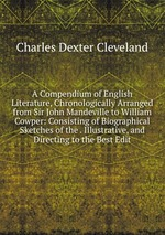 A Compendium of English Literature, Chronologically Arranged from Sir John Mandeville to William Cowper: Consisting of Biographical Sketches of the . Illustrative, and Directing to the Best Edit