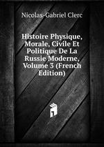 Histoire Physique, Morale, Civile Et Politique De La Russie Moderne, Volume 3 (French Edition)