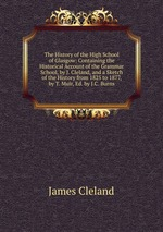 The History of the High School of Glasgow: Containing the Historical Account of the Grammar School, by J. Cleland, and a Sketch of the History from 1825 to 1877, by T. Muir, Ed. by J.C. Burns