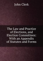 The Law and Practice of Elections, and Election Committees: With an Appendix of Statutes and Forms