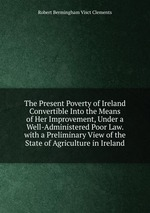 The Present Poverty of Ireland Convertible Into the Means of Her Improvement, Under a Well-Administered Poor Law. with a Preliminary View of the State of Agriculture in Ireland
