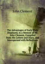 The Advantages of Early Piety Displayed, in a Memoir of Mr. John Clement, Surgeon, Late of Weymouth, Who Died in the Twentieth Year of His Age. Compiled from His Letters and Diary, and Interspersed with Occasional Reflections