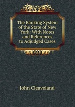 The Banking System of the State of New York: With Notes and References to Adjudged Cases