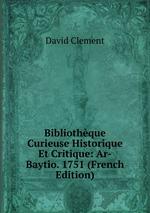 Bibliothque Curieuse Historique Et Critique: Ar-Baytio. 1751 (French Edition)