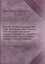 L`art De Vrifier Les Dates Des Faits Historiques, Des Chartes, Des Chroniques Et Autres Anciens Monuments, Depuis La Naissance De Notre-Seigneur, Volume 7 (French Edition)