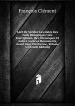 L`art De Vrifier Les Dates Des Faits Historiques: Des Inscriptions, Des Chroniques Et Autres Anciens Monuments, Avant L`re Chretinne, Volume 3 (French Edition)
