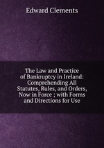 The Law and Practice of Bankruptcy in Ireland: Comprehending All Statutes, Rules, and Orders, Now in Force ; with Forms and Directions for Use