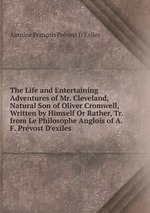 The Life and Entertaining Adventures of Mr. Cleveland, Natural Son of Oliver Cromwell, Written by Himself Or Rather, Tr. from Le Philosophe Anglois of A.F. Prvost D`exiles