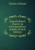 Lopold Robert D`aprs Sa Correspondance Indite (French Edition)