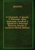 S. Clementis . S. Ignatii, S. Polycarpi . Quae Supersunt. Accedunt S. Ignatii Et S. Polycarpi Martyria, Recens. G. Jacobson (Slovak Edition)