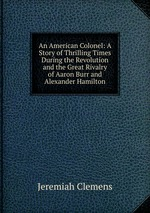 An American Colonel: A Story of Thrilling Times During the Revolution and the Great Rivalry of Aaron Burr and Alexander Hamilton