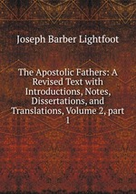The Apostolic Fathers: A Revised Text with Introductions, Notes, Dissertations, and Translations, Volume 2,part 1