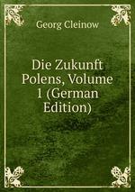 Die Zukunft Polens, Volume 1 (German Edition)