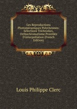 Les Reproductions Photomcaniques Polychromes: Slections Trichromes, Orthochromatisme Procds D`interprtation (French Edition)