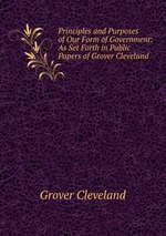 Principles and Purposes of Our Form of Government: As Set Forth in Public Papers of Grover Cleveland