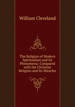 The Religion of Modern Spiritualism and Its Phenomena: Compared with the Christian Religion and Its Miracles