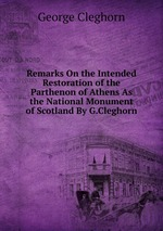 Remarks On the Intended Restoration of the Parthenon of Athens As the National Monument of Scotland By G.Cleghorn
