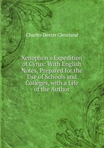 Xenophon`s Expedition of Cyrus: With English Notes, Prepared for the Use of Schools and Colleges, with a Life of the Author