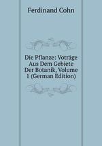 Die Pflanze: Votrge Aus Dem Gebiete Der Botanik, Volume 1 (German Edition)