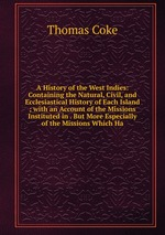 A History of the West Indies: Containing the Natural, Civil, and Ecclesiastical History of Each Island ; with an Account of the Missions Instituted in . But More Especially of the Missions Which Ha