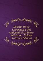 Bulletin De La Commission Des Antiquits E La Seine-Infrieure ., Volume 5 (French Edition)