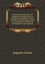 Catchisme Positiviste: Ou, Sommaire Exposition De La Religion Universelle En Onze Entretiens Systmatiques Entre Une Femme Et Un Prtre De L`humanit (French Edition)